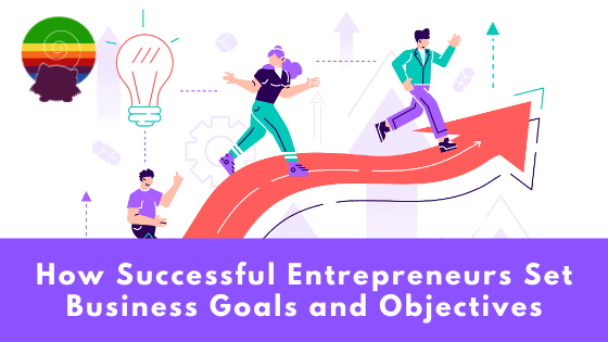 How Successful Entrepreneurs Set Business Goals and Objectives