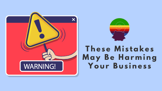 Warning:  These Mistakes May Be Harming Your Business